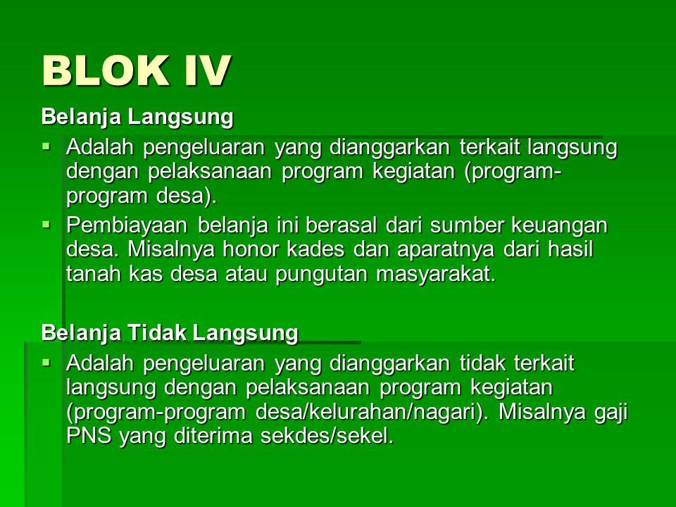 BLOK IV Belanja Langsung  Adalah pengeluaran yang dianggarkan terkait langsung dengan pelaksanaan program kegiatan (program- program desa).  Pembiay