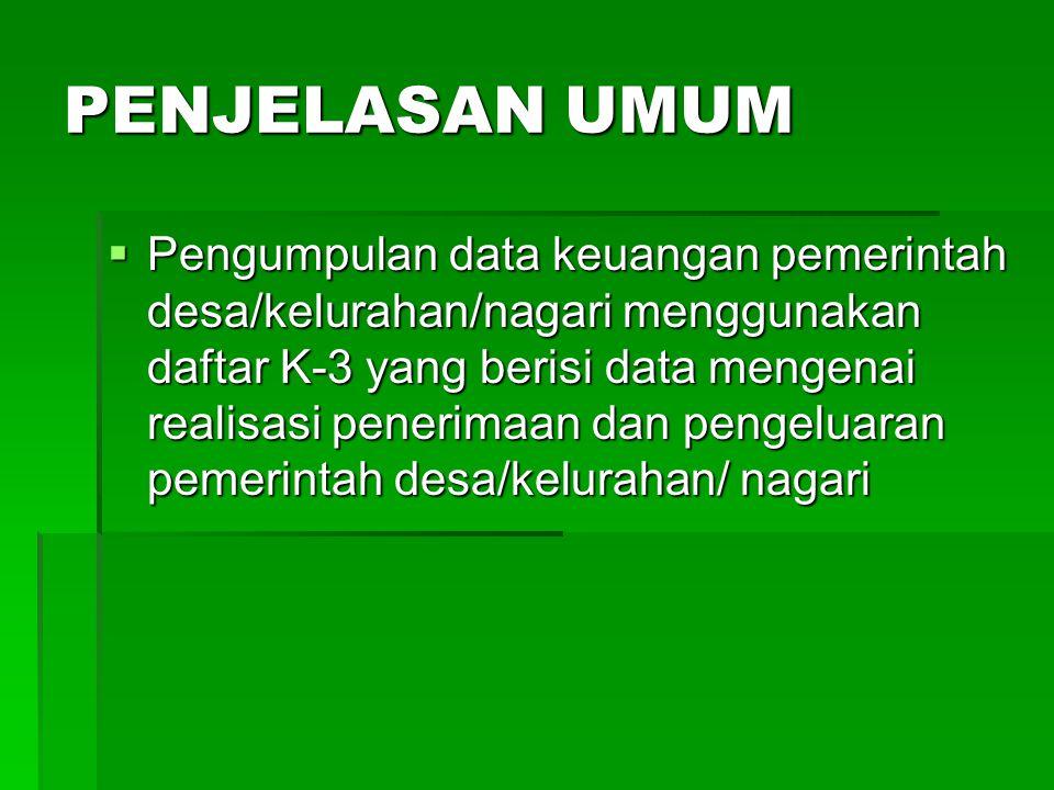 PENJELASAN UMUM  Pengumpulan data keuangan pemerintah desa/kelurahan/nagari menggunakan daftar K-3 yang berisi data mengenai realisasi penerimaan dan