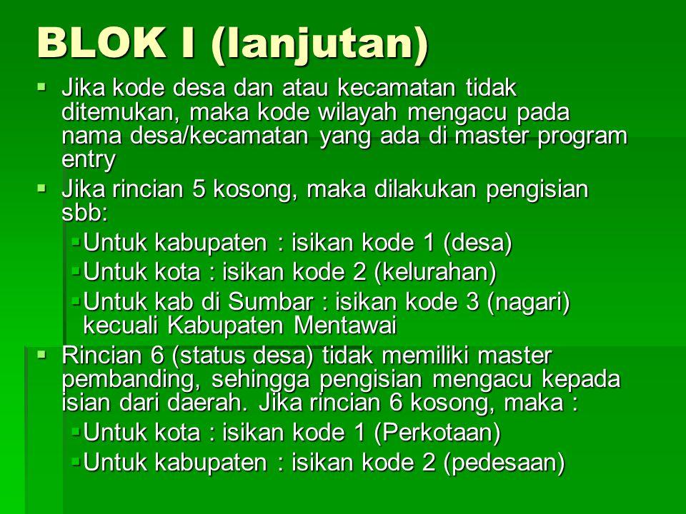BLOK I (lanjutan)  Jika kode desa dan atau kecamatan tidak ditemukan, maka kode wilayah mengacu pada nama desa/kecamatan yang ada di master program e