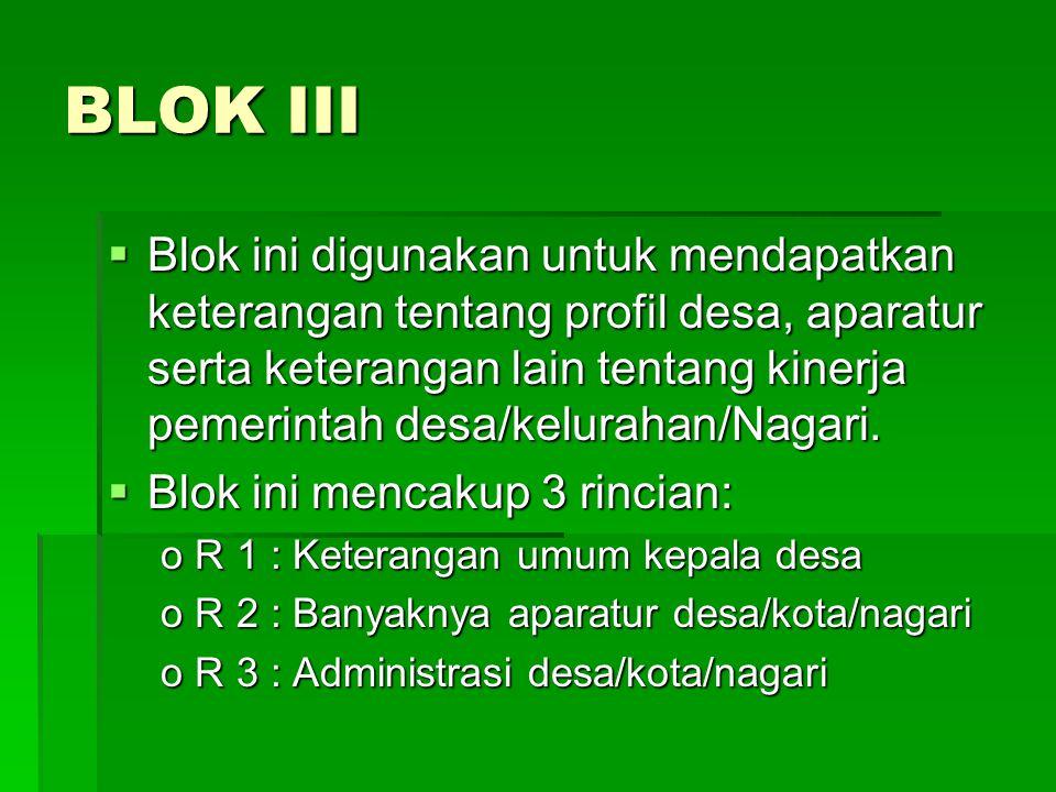 BLOK III  Blok ini digunakan untuk mendapatkan keterangan tentang profil desa, aparatur serta keterangan lain tentang kinerja pemerintah desa/kelurah