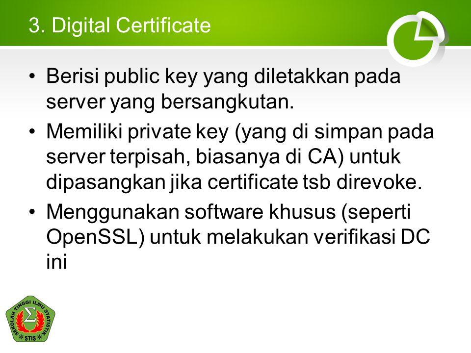 3. Digital Certificate Berisi public key yang diletakkan pada server yang bersangkutan. Memiliki private key (yang di simpan pada server terpisah, bia