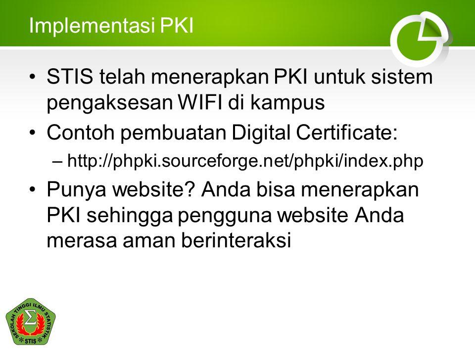 Implementasi PKI STIS telah menerapkan PKI untuk sistem pengaksesan WIFI di kampus Contoh pembuatan Digital Certificate: –http://phpki.sourceforge.net