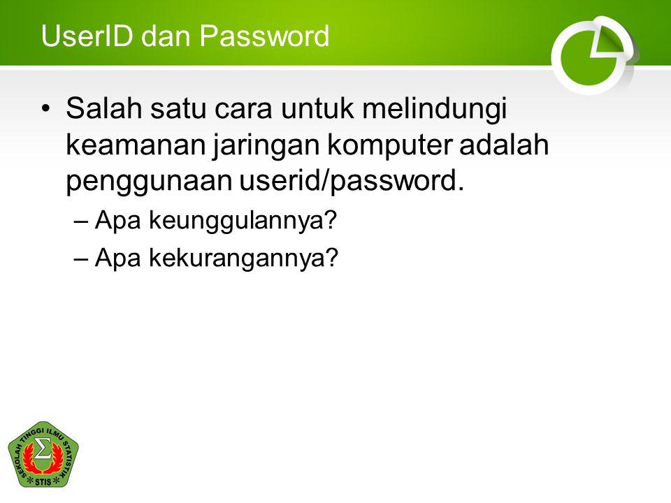 UserID dan Password Salah satu cara untuk melindungi keamanan jaringan komputer adalah penggunaan userid/password. –Apa keunggulannya? –Apa kekurangan