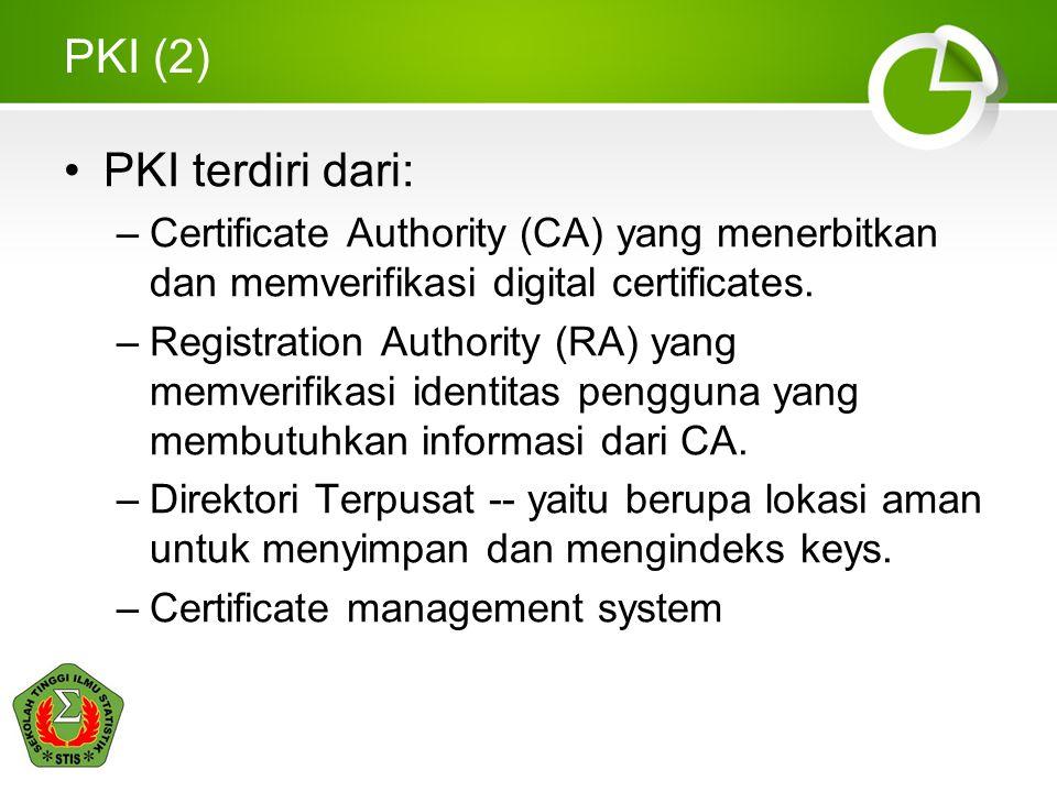 PKI (2) PKI terdiri dari: –Certificate Authority (CA) yang menerbitkan dan memverifikasi digital certificates. –Registration Authority (RA) yang memve