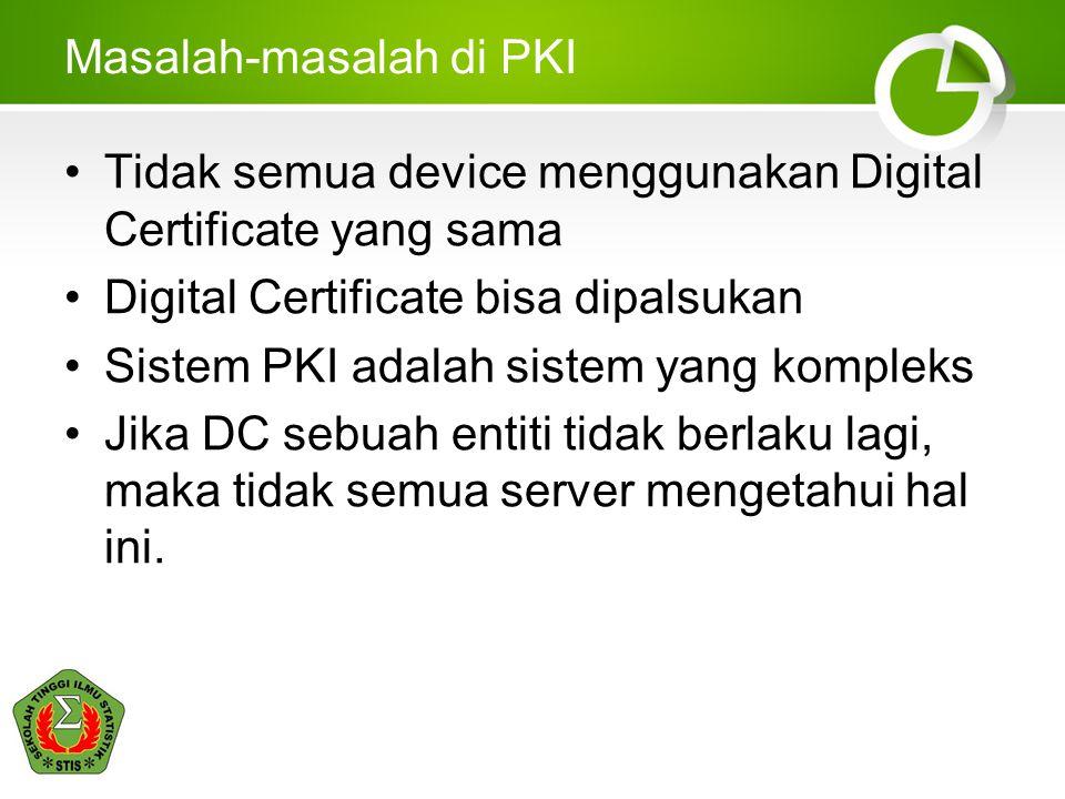 Masalah-masalah di PKI Tidak semua device menggunakan Digital Certificate yang sama Digital Certificate bisa dipalsukan Sistem PKI adalah sistem yang
