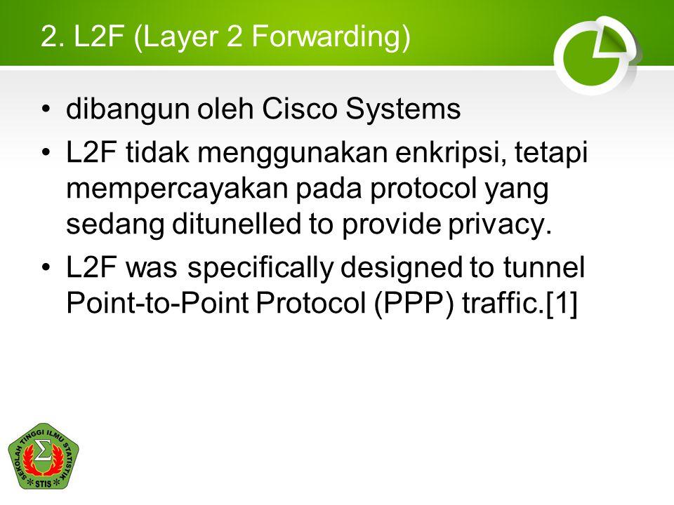 2. L2F (Layer 2 Forwarding) dibangun oleh Cisco Systems L2F tidak menggunakan enkripsi, tetapi mempercayakan pada protocol yang sedang ditunelled to p