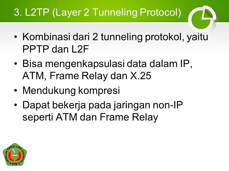 3. L2TP (Layer 2 Tunneling Protocol) Kombinasi dari 2 tunneling protokol, yaitu PPTP dan L2F Bisa mengenkapsulasi data dalam IP, ATM, Frame Relay dan