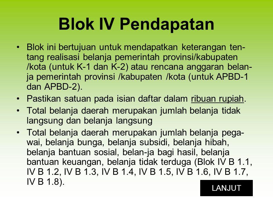 Blok IV Pendapatan Blok ini bertujuan untuk mendapatkan keterangan ten- tang realisasi belanja pemerintah provinsi/kabupaten /kota (untuk K-1 dan K-2) atau rencana anggaran belan- ja pemerintah provinsi /kabupaten /kota (untuk APBD-1 dan APBD-2).