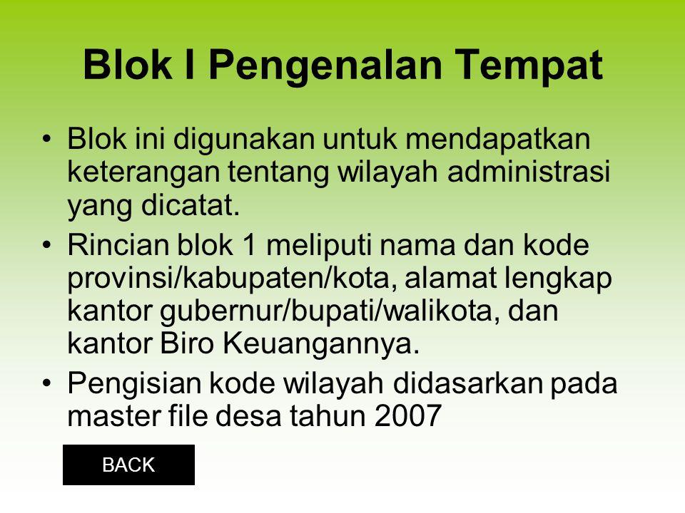 Blok I Pengenalan Tempat Blok ini digunakan untuk mendapatkan keterangan tentang wilayah administrasi yang dicatat. Rincian blok 1 meliputi nama dan k