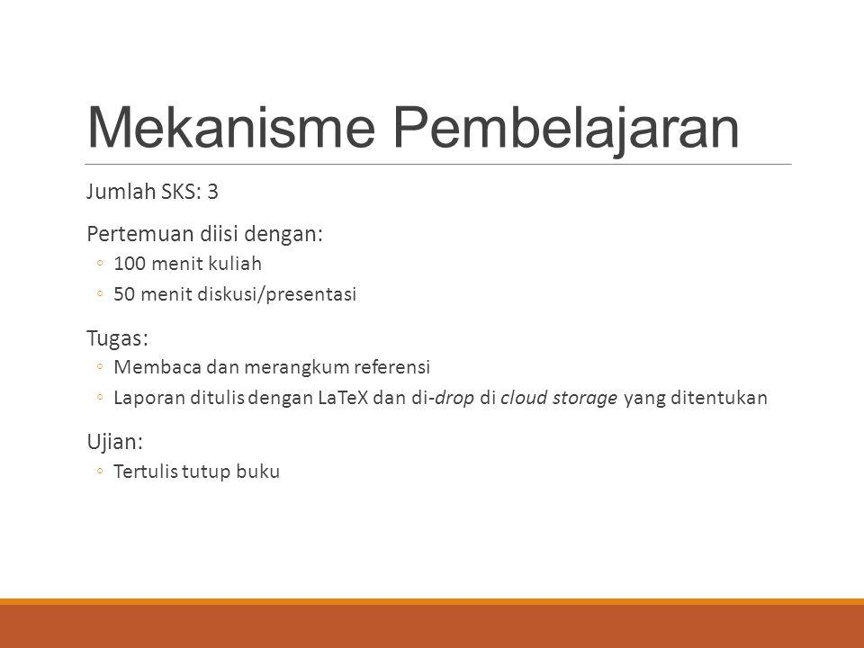 Mekanisme Pembelajaran Jumlah SKS: 3 Pertemuan diisi dengan: ◦100 menit kuliah ◦50 menit diskusi/presentasi Tugas: ◦Membaca dan merangkum referensi ◦Laporan ditulis dengan LaTeX dan di-drop di cloud storage yang ditentukan Ujian: ◦Tertulis tutup buku