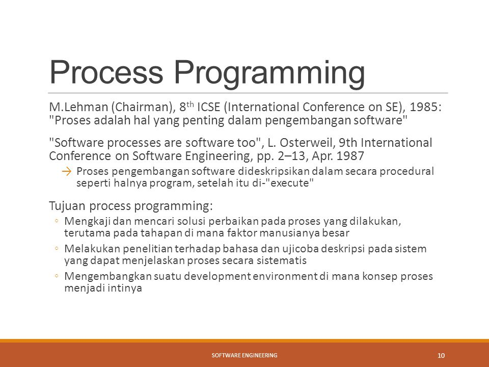 Process Programming M.Lehman (Chairman), 8 th ICSE (International Conference on SE), 1985: Proses adalah hal yang penting dalam pengembangan software Software processes are software too , L.