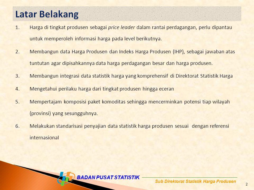 Sub Direktorat Statistik Harga Produsen BADAN PUSAT STATISTIK Sub Direktorat Statistik Harga Produsen 1.Harga di tingkat produsen sebagai price leader dalam rantai perdagangan, perlu dipantau untuk memperoleh informasi harga pada level berikutnya.