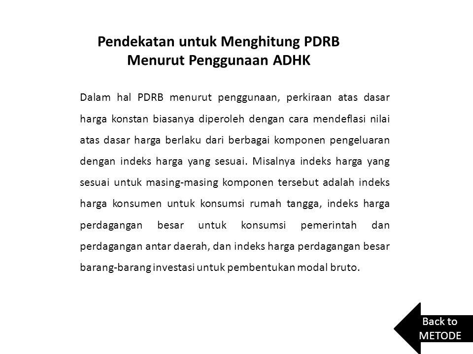 Pendekatan untuk Menghitung PDRB Menurut Penggunaan ADHK Dalam hal PDRB menurut penggunaan, perkiraan atas dasar harga konstan biasanya diperoleh deng