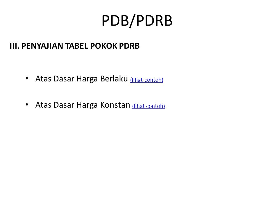 III. PENYAJIAN TABEL POKOK PDRB Atas Dasar Harga Berlaku (lihat contoh) (lihat contoh) Atas Dasar Harga Konstan (lihat contoh) (lihat contoh) PDB/PDRB