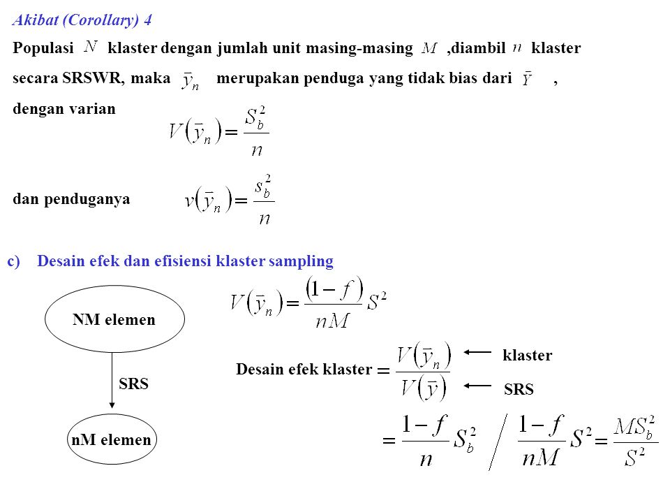 Akibat (Corollary) 4 Populasi klaster dengan jumlah unit masing-masing,diambil klaster secara SRSWR, maka merupakan penduga yang tidak bias dari, dengan varian dan penduganya c) Desain efek dan efisiensi klaster sampling NM elemen nM elemen SRS Desain efek klaster klaster SRS