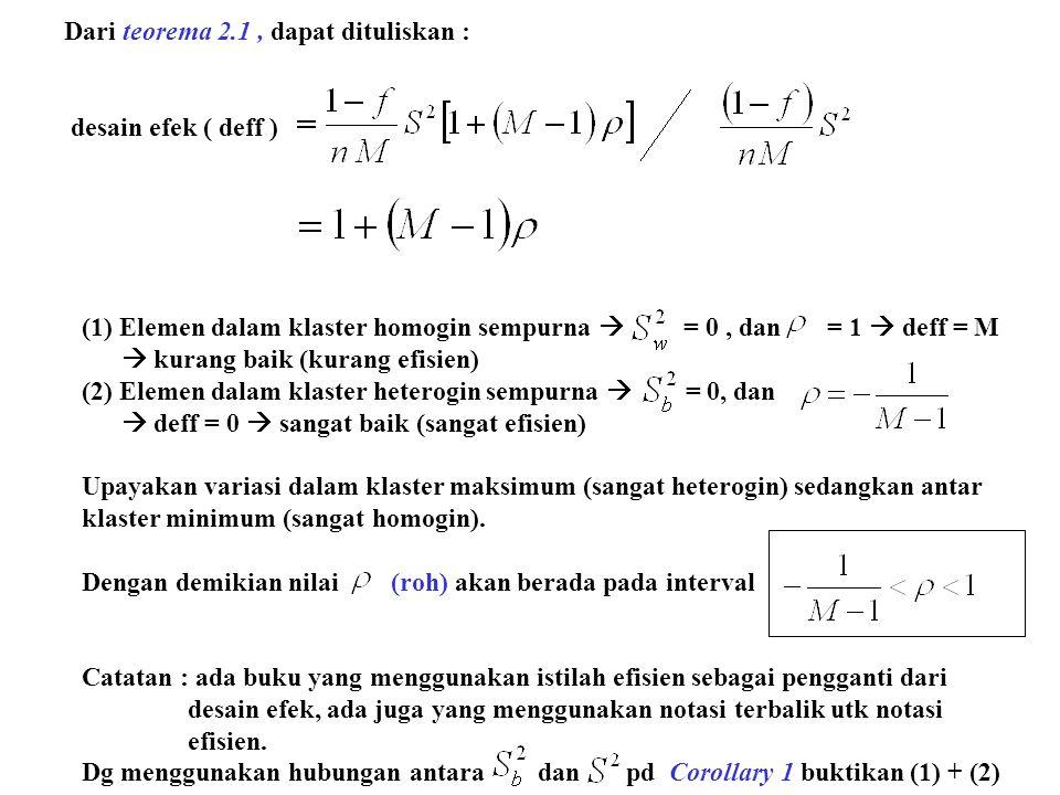 Dari teorema 2.1, dapat dituliskan : desain efek ( deff ) (1) Elemen dalam klaster homogin sempurna  = 0, dan = 1  deff = M  kurang baik (kurang efisien) (2) Elemen dalam klaster heterogin sempurna  = 0, dan  deff = 0  sangat baik (sangat efisien) Upayakan variasi dalam klaster maksimum (sangat heterogin) sedangkan antar klaster minimum (sangat homogin).