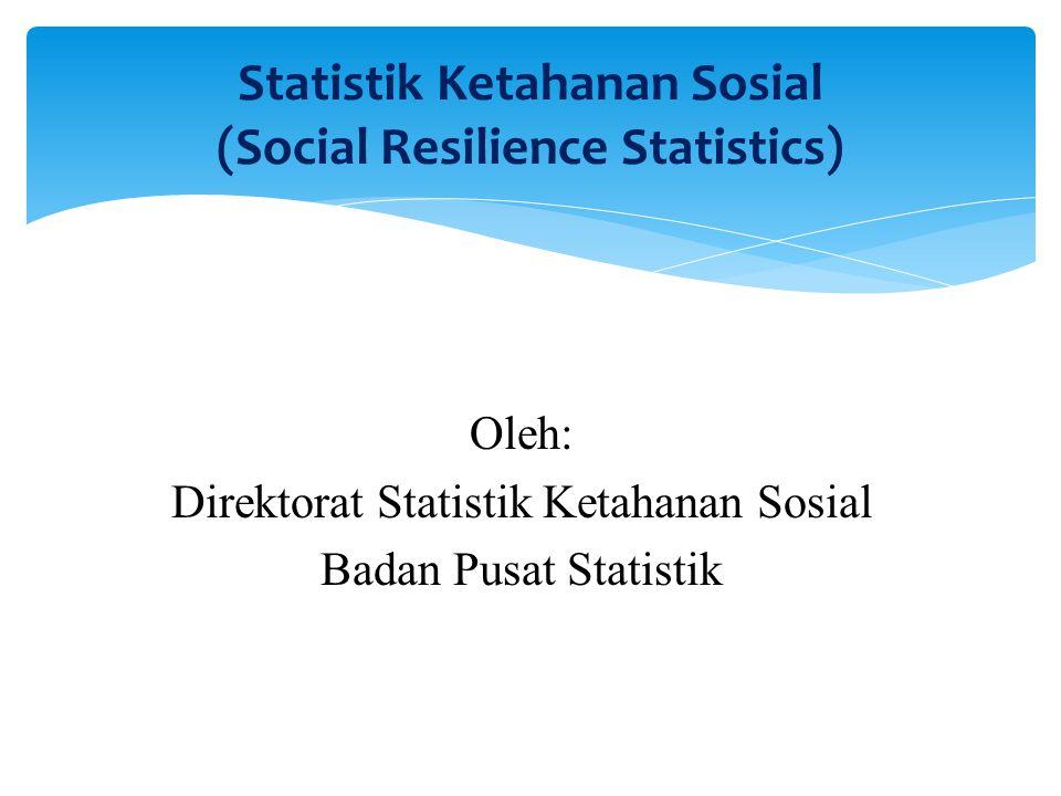 Statistik Ketahanan Sosial (Social Resilience Statistics) Oleh: Direktorat Statistik Ketahanan Sosial Badan Pusat Statistik