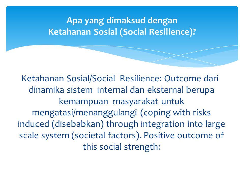 Ketahanan Sosial/Social Resilience: Outcome dari dinamika sistem internal dan eksternal berupa kemampuan masyarakat untuk mengatasi/menanggulangi (cop