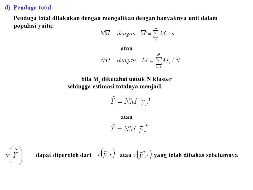 d) Penduga total Penduga total dilakukan dengan mengalikan dengan banyaknya unit dalam populasi yaitu: atau bila M i diketahui untuk N klaster sehingg