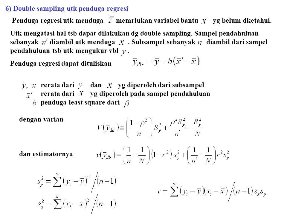 6) Double sampling utk penduga regresi Penduga regresi utk menduga memrlukan variabel bantu yg belum dketahui. Utk mengatasi hal tsb dapat dilakukan d