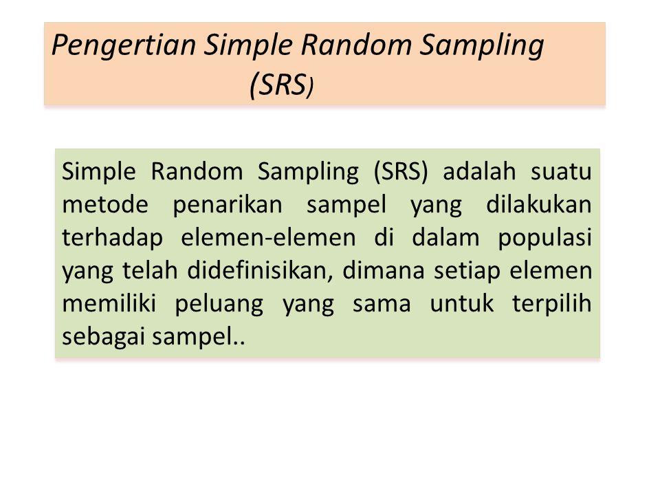 Simple Random Sampling (SRS) adalah suatu metode penarikan sampel yang dilakukan terhadap elemen-elemen di dalam populasi yang telah didefinisikan, dimana setiap elemen memiliki peluang yang sama untuk terpilih sebagai sampel..