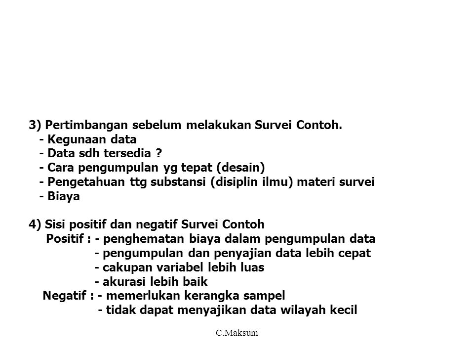 b) Hal-hal yg perlu dikaji * Materi yg diperlukan utk mendapatkan informasi - cara mendapatlan informasi >< petugas - penyediaan daftar isian (kaitannya dg unit sampel dan unit analisis) - buku pedoman * Materi yg berkaitan dg petugas - daftar sampel - rekrutmen petugas dan alokasinya - syarat dan beban petugas - pelatihan petugas * Mekanisme pengelolaan dokumen - penyiapan materi survei - penyiapan materi survei utk lapangan - pengiriman hasil survei * Penentuan periode survei dan waktu yg diperlukan - waktu utk mendapatkan data di lapangan (periode survei) - waktu yg diperlukan utk perjalanan ke responden - waktu yg diperlukan utk wawancara * Mekanisme pengawasan dan pemeriksaan - kelancaran pelaksanaan lapangan ( penerangan, pendekatan ke responden) - kualitas hasil pengumpulan data - nonresponse, revisit dan cara mengatasinya C.Maksum
