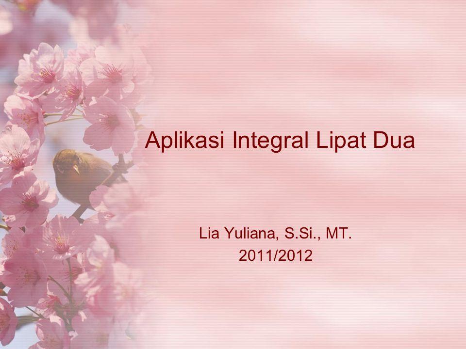 Aplikasi Integral Lipat Dua Lia Yuliana, S.Si., MT. 2011/2012
