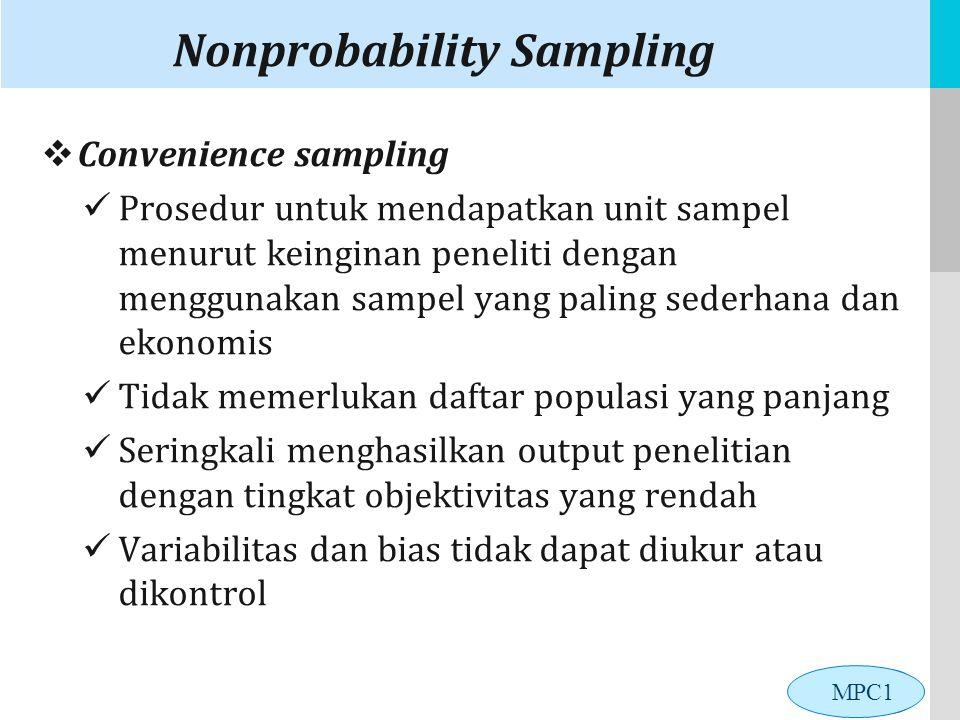 LOGO Nonprobability Sampling  Convenience sampling Prosedur untuk mendapatkan unit sampel menurut keinginan peneliti dengan menggunakan sampel yang paling sederhana dan ekonomis Tidak memerlukan daftar populasi yang panjang Seringkali menghasilkan output penelitian dengan tingkat objektivitas yang rendah Variabilitas dan bias tidak dapat diukur atau dikontrol MPC1
