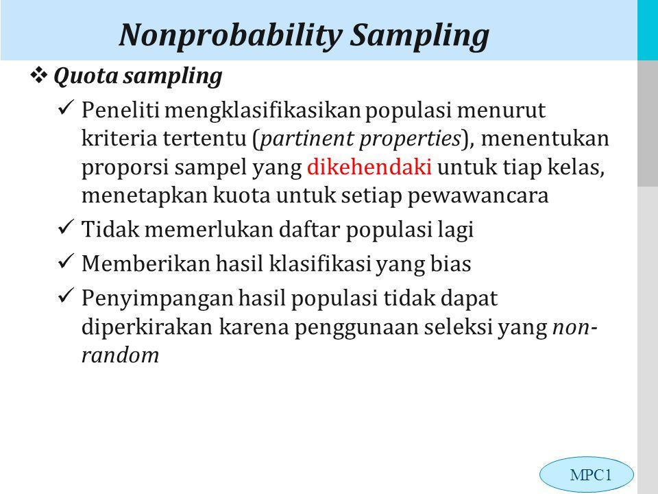 LOGO Nonprobability Sampling  Quota sampling Peneliti mengklasifikasikan populasi menurut kriteria tertentu (partinent properties), menentukan proporsi sampel yang dikehendaki untuk tiap kelas, menetapkan kuota untuk setiap pewawancara Tidak memerlukan daftar populasi lagi Memberikan hasil klasifikasi yang bias Penyimpangan hasil populasi tidak dapat diperkirakan karena penggunaan seleksi yang non- random MPC1