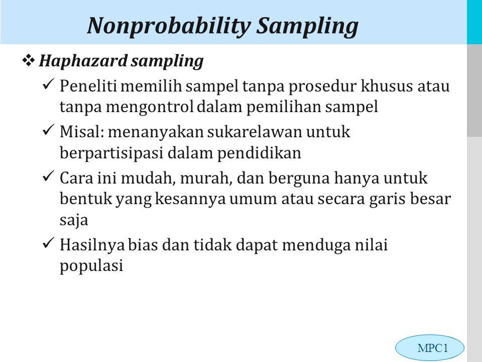 LOGO Nonprobability Sampling  Haphazard sampling Peneliti memilih sampel tanpa prosedur khusus atau tanpa mengontrol dalam pemilihan sampel Misal: menanyakan sukarelawan untuk berpartisipasi dalam pendidikan Cara ini mudah, murah, dan berguna hanya untuk bentuk yang kesannya umum atau secara garis besar saja Hasilnya bias dan tidak dapat menduga nilai populasi MPC1
