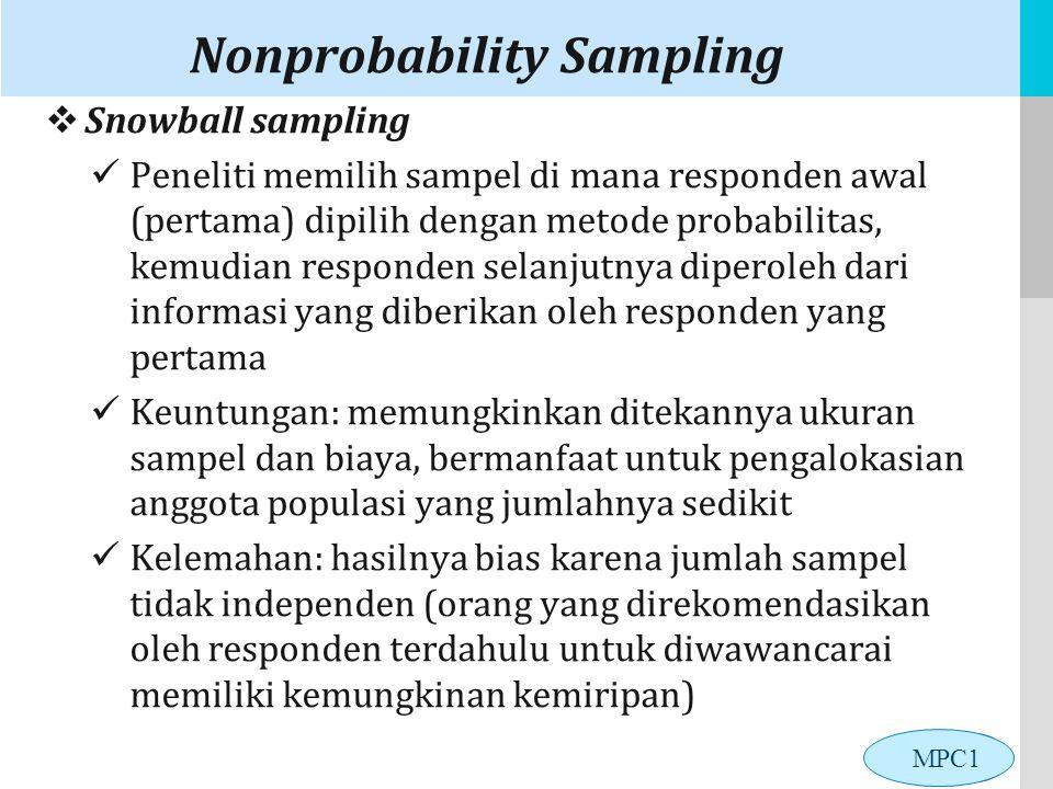 LOGO Nonprobability Sampling  Snowball sampling Peneliti memilih sampel di mana responden awal (pertama) dipilih dengan metode probabilitas, kemudian responden selanjutnya diperoleh dari informasi yang diberikan oleh responden yang pertama Keuntungan: memungkinkan ditekannya ukuran sampel dan biaya, bermanfaat untuk pengalokasian anggota populasi yang jumlahnya sedikit Kelemahan: hasilnya bias karena jumlah sampel tidak independen (orang yang direkomendasikan oleh responden terdahulu untuk diwawancarai memiliki kemungkinan kemiripan) MPC1