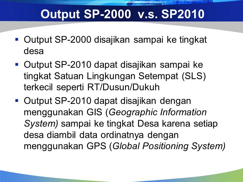 Output SP-2000 v.s. SP2010  Output SP-2000 disajikan sampai ke tingkat desa  Output SP-2010 dapat disajikan sampai ke tingkat Satuan Lingkungan Sete