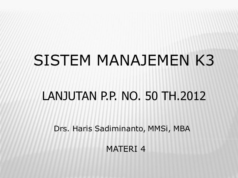 SISTEM MANAJEMEN K3 Drs. Haris Sadiminanto, MMSi, MBA MATERI 4 LANJUTAN P.P. NO. 50 TH.2012