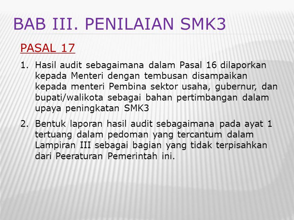 BAB III. PENILAIAN SMK3 PASAL 17 1.Hasil audit sebagaimana dalam Pasal 16 dilaporkan kepada Menteri dengan tembusan disampaikan kepada menteri Pembina