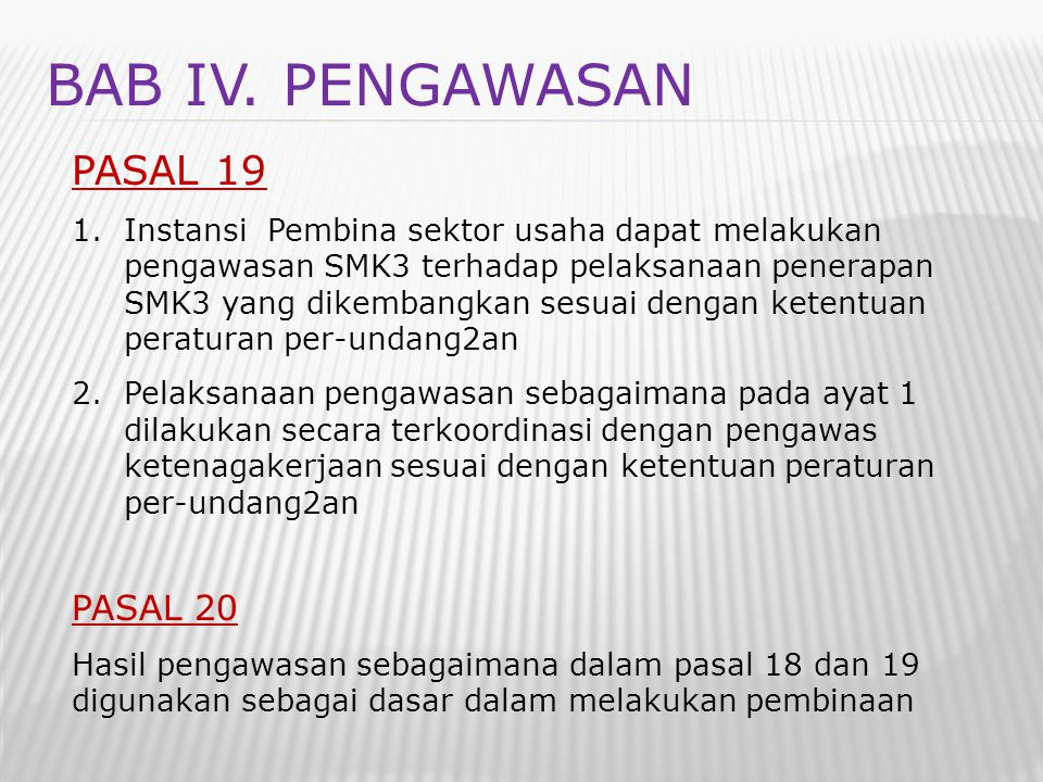 BAB IV. PENGAWASAN PASAL 19 1.Instansi Pembina sektor usaha dapat melakukan pengawasan SMK3 terhadap pelaksanaan penerapan SMK3 yang dikembangkan sesu