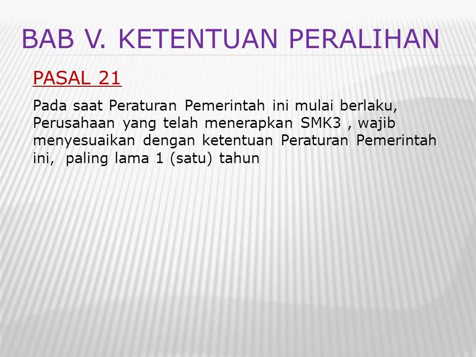 BAB V. KETENTUAN PERALIHAN PASAL 21 Pada saat Peraturan Pemerintah ini mulai berlaku, Perusahaan yang telah menerapkan SMK3, wajib menyesuaikan dengan