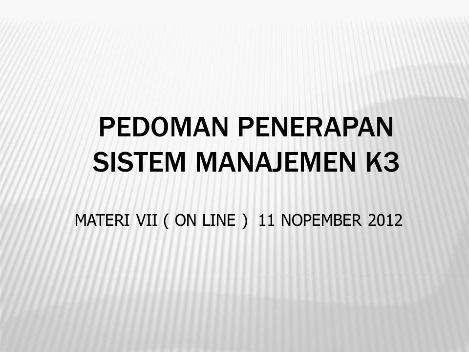 PEDOMAN PENERAPAN SISTEM MANAJEMEN K3 MATERI VII ( ON LINE ) 11 NOPEMBER 2012