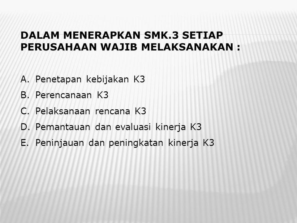 DALAM MENERAPKAN SMK.3 SETIAP PERUSAHAAN WAJIB MELAKSANAKAN : A.Penetapan kebijakan K3 B.Perencanaan K3 C.Pelaksanaan rencana K3 D.Pemantauan dan evaluasi kinerja K3 E.Peninjauan dan peningkatan kinerja K3