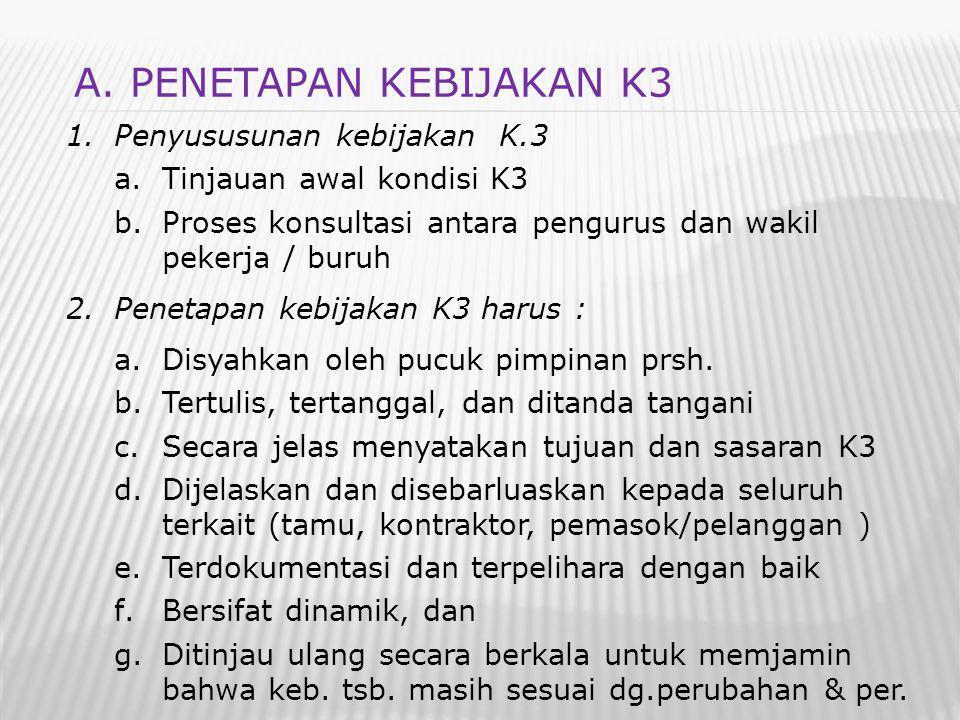 1.Penyususunan kebijakan K.3 a.Tinjauan awal kondisi K3 b.Proses konsultasi antara pengurus dan wakil pekerja / buruh 2.Penetapan kebijakan K3 harus : a.Disyahkan oleh pucuk pimpinan prsh.