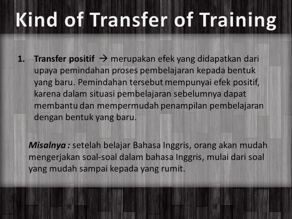1.Transfer positif  merupakan efek yang didapatkan dari upaya pemindahan proses pembelajaran kepada bentuk yang baru.