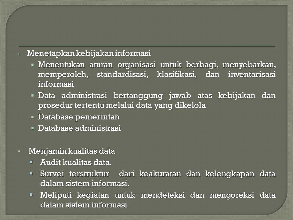 Menetapkan kebijakan informasi Menetapkan kebijakan informasi  Menentukan aturan organisasi untuk berbagi, menyebarkan, memperoleh, standardisasi, klasifikasi, dan inventarisasi informasi  Data administrasi bertanggung jawab atas kebijakan dan prosedur tertentu melalui data yang dikelola  Database pemerintah  Database administrasi Menjamin kualitas data Menjamin kualitas data  Audit kualitas data.
