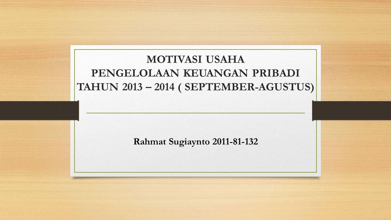 MOTIVASI USAHA PENGELOLAAN KEUANGAN PRIBADI TAHUN 2013 – 2014 ( SEPTEMBER-AGUSTUS) Rahmat Sugiaynto 2011-81-132