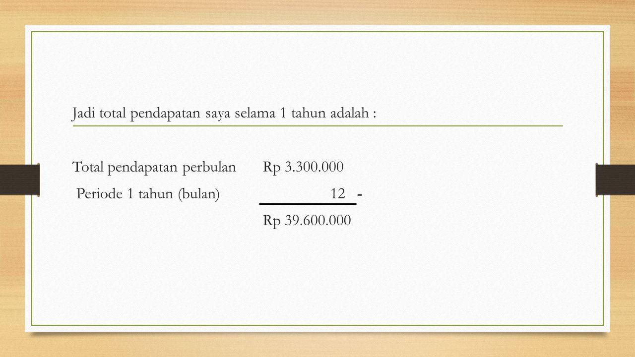 Jadi total pendapatan saya selama 1 tahun adalah : Total pendapatan perbulanRp 3.300.000 Periode 1 tahun (bulan) 12 - Rp 39.600.000
