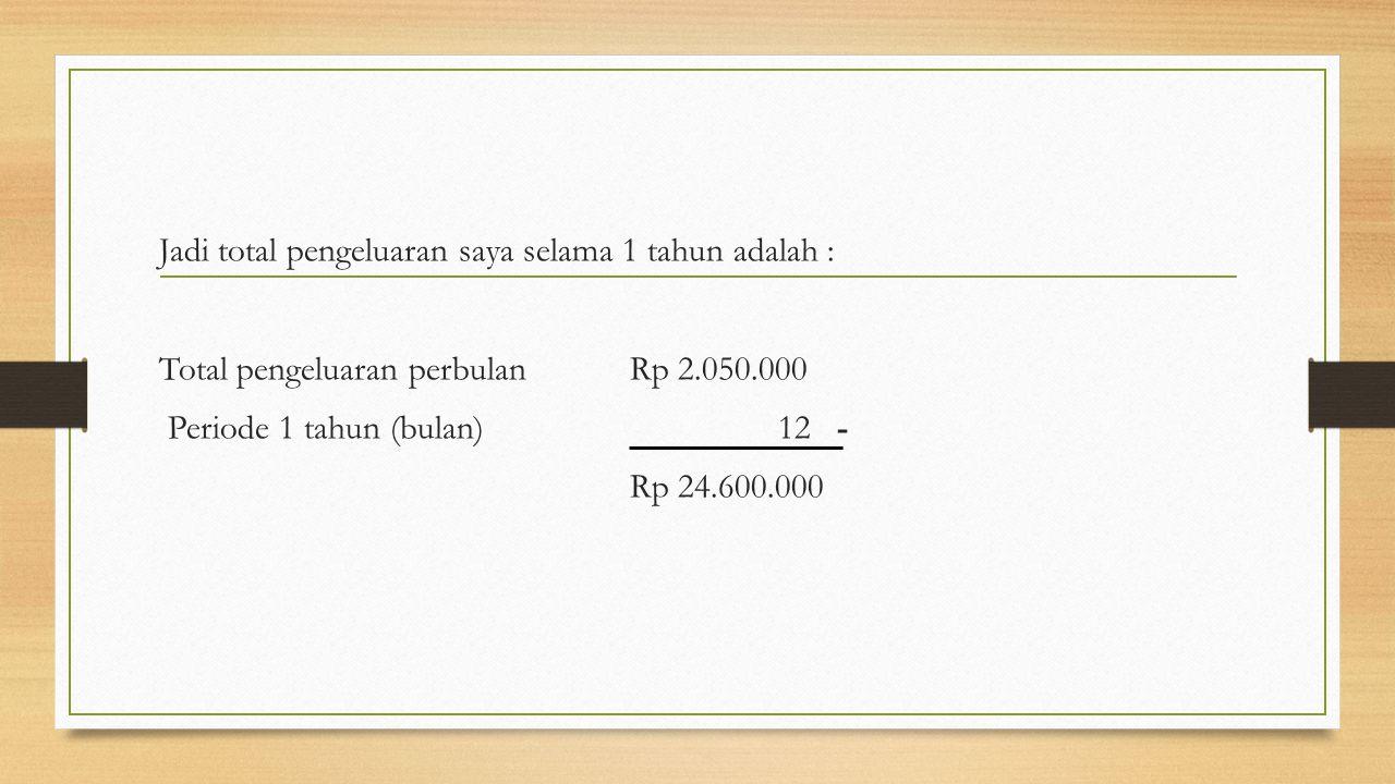 Jadi total pengeluaran saya selama 1 tahun adalah : Total pengeluaran perbulanRp 2.050.000 Periode 1 tahun (bulan) 12 - Rp 24.600.000