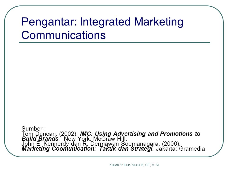 Kuliah 1: Euis Nurul B, SE, M.Si Sumber : Tom Duncan. (2002). IMC: Using Advertising and Promotions to Build Brands. New York: McGraw Hill. John E. Ke