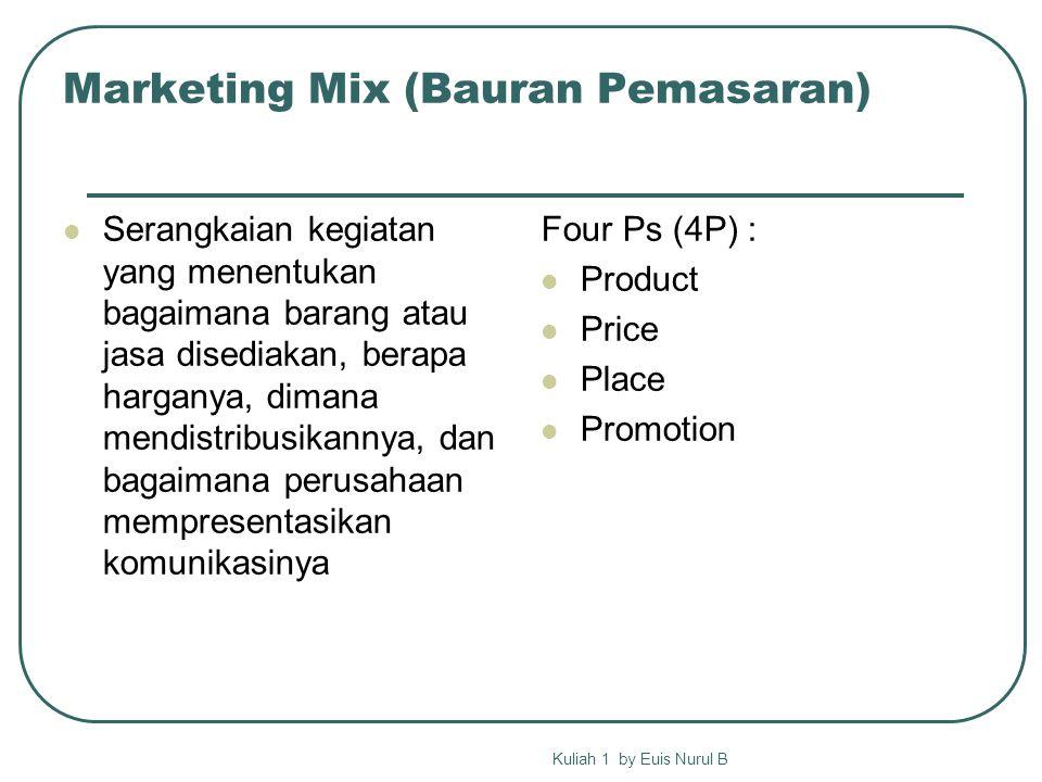 Marketing Mix (Bauran Pemasaran) Serangkaian kegiatan yang menentukan bagaimana barang atau jasa disediakan, berapa harganya, dimana mendistribusikannya, dan bagaimana perusahaan mempresentasikan komunikasinya Four Ps (4P) : Product Price Place Promotion Kuliah 1 by Euis Nurul B