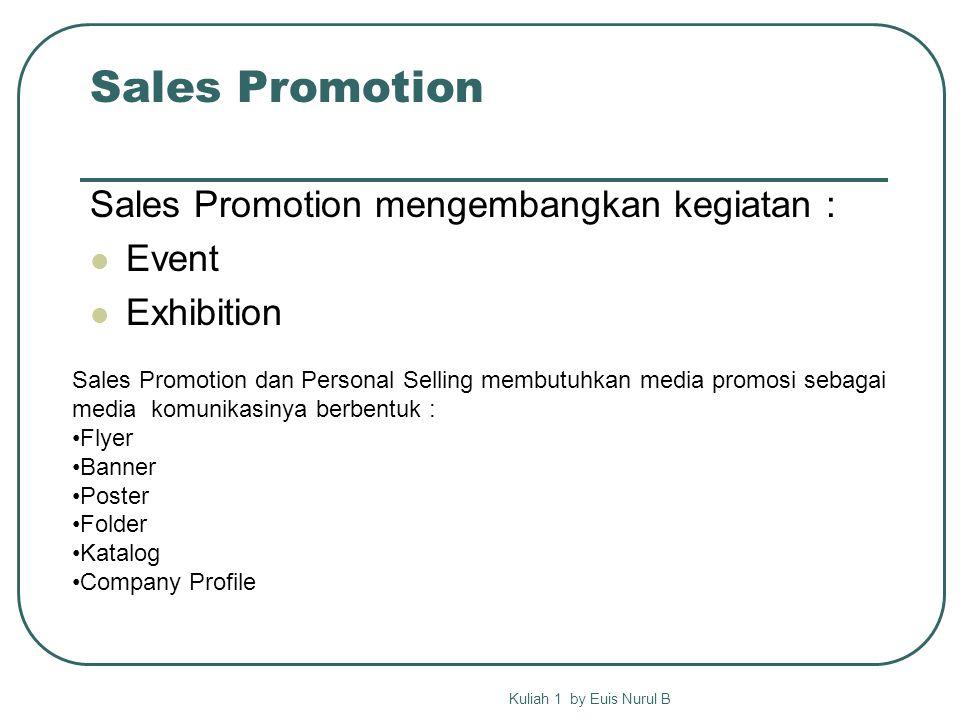 Sales Promotion Sales Promotion mengembangkan kegiatan : Event Exhibition Kuliah 1 by Euis Nurul B Sales Promotion dan Personal Selling membutuhkan media promosi sebagai media komunikasinya berbentuk : Flyer Banner Poster Folder Katalog Company Profile
