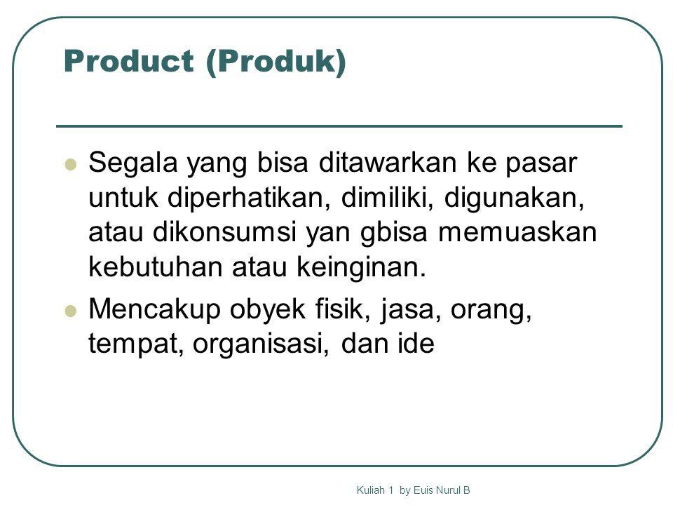 Product (Produk) Segala yang bisa ditawarkan ke pasar untuk diperhatikan, dimiliki, digunakan, atau dikonsumsi yan gbisa memuaskan kebutuhan atau keinginan.