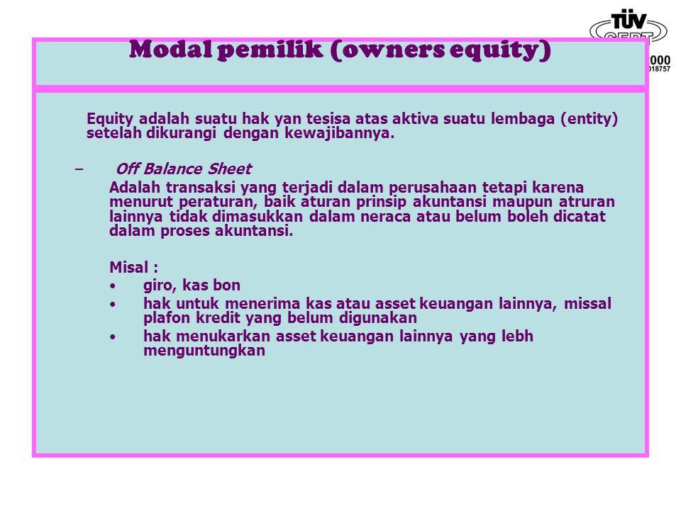 Modal pemilik (owners equity) Equity adalah suatu hak yan tesisa atas aktiva suatu lembaga (entity) setelah dikurangi dengan kewajibannya. –Off Balanc