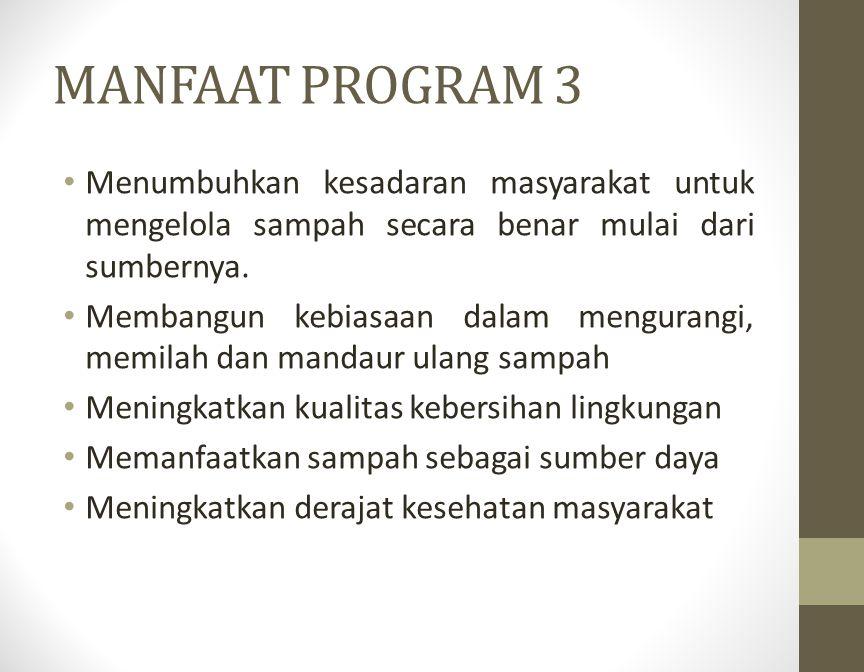 MANFAAT PROGRAM 3 Menumbuhkan kesadaran masyarakat untuk mengelola sampah secara benar mulai dari sumbernya. Membangun kebiasaan dalam mengurangi, mem